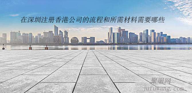 在深圳注册香港公司的流程和所需材料需要哪些?