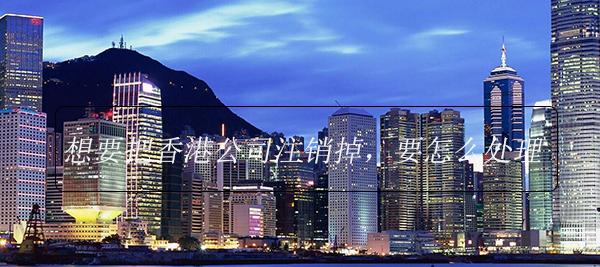 想要把香港公司注销掉,要怎么处理?