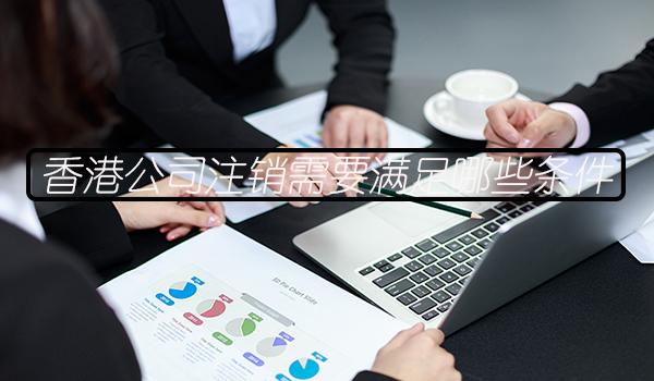 香港公司注销需要满足哪些条件?