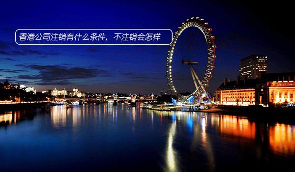 香港公司注销有什么条件,不注销会怎样?