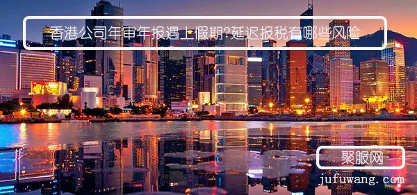 香港公司年审年报遇上假期?延迟报税有哪些风险?