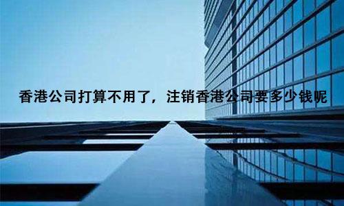 香港公司打算不用了,注销香港公司要多少钱呢?