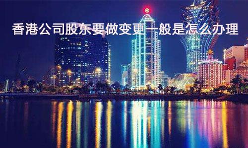 香港公司股东要做变更一般是怎么办理?
