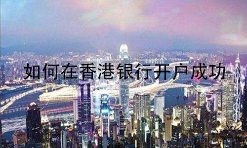 如何在香港银行开户成功?