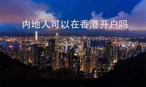 内地人可以在香港开户吗?