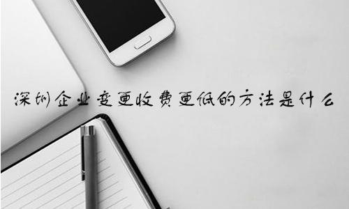 深圳企业变更收费更低的方法是什么?深圳公司变更收费怎样办理更低?