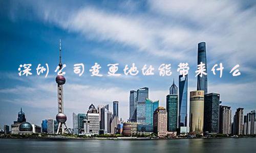 深圳公司变更地址能带来什么?深圳公司变更地址有什么意义?
