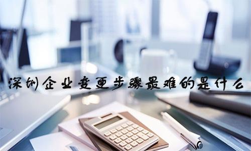 深圳企业变更步骤最难的是什么?深圳公司变更步骤最难的有哪些?