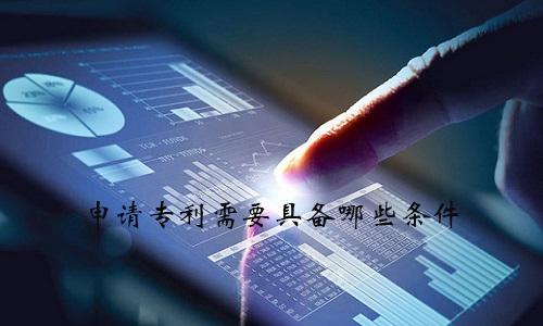 申请专利需要具备哪些条件?