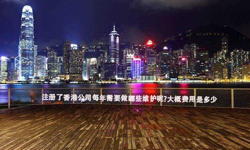 注册了香港公司每年需要做哪些维护呢?大概费用是多少?