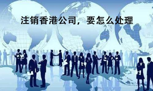 注销香港公司,要怎么处理?
