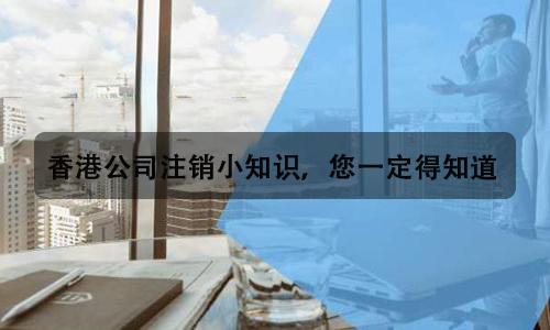 香港公司注销小知识,您一定得知道!
