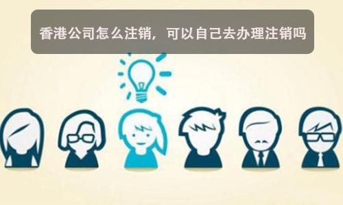 香港公司怎么注销,可以自己去办理注销吗?