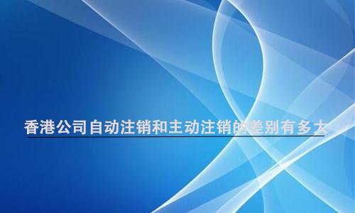 香港公司自动注销和主动注销的差别有多大?