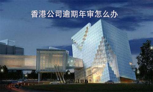 香港公司逾期年审怎么办?