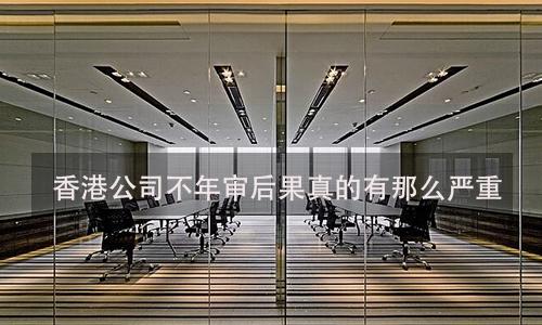 香港公司不年审后果真的有那么严重?真相来了!