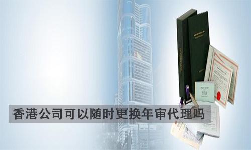 香港公司可以随时更换年审代理吗?