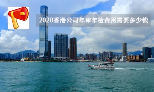 2020香港公司年审年检费用需要多少钱?