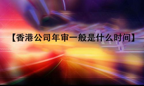 香港公司年审一般是什么时间?