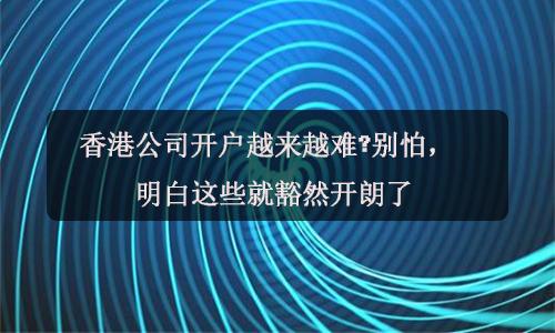 香港公司开户越来越难?别怕,明白这些就豁然开朗了!