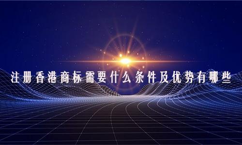 注册香港商标需要什么条件及优势有哪些?