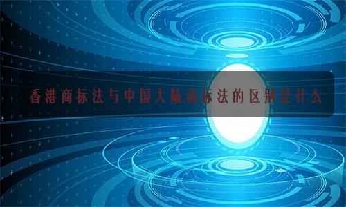 香港商标法与中国大陆商标法的区别是什么?